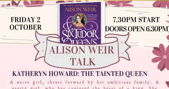 Alison Weir Talk: Katheryn Howard – The Tainted Queen -NEW TIME- SOLD OUT